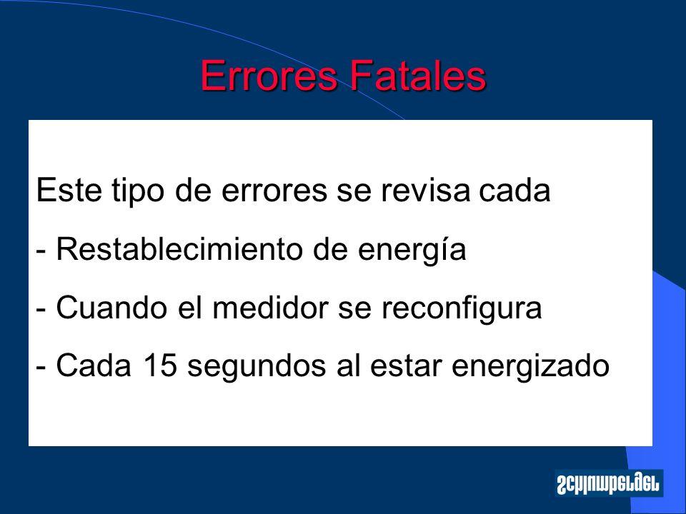 Errores Fatales Este tipo de errores se revisa cada - Restablecimiento de energía - Cuando el medidor se reconfigura - Cada 15 segundos al estar energ