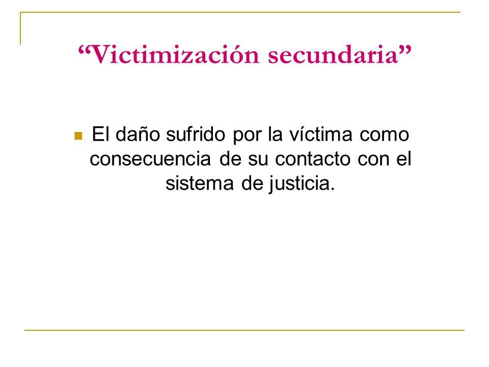 Victimización secundaria El daño sufrido por la víctima como consecuencia de su contacto con el sistema de justicia.