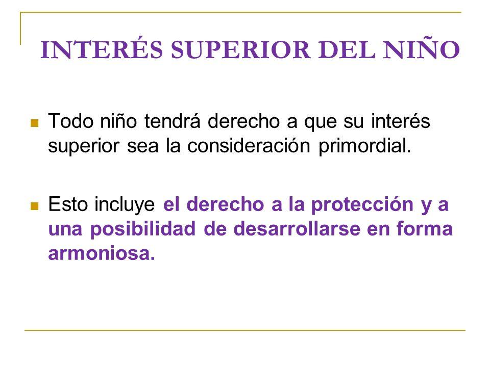 INTERÉS SUPERIOR DEL NIÑO Todo niño tendrá derecho a que su interés superior sea la consideración primordial.