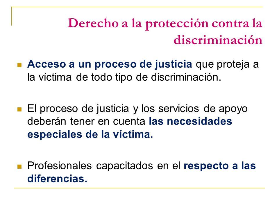 Derecho a la protección contra la discriminación Acceso a un proceso de justicia que proteja a la víctima de todo tipo de discriminación.