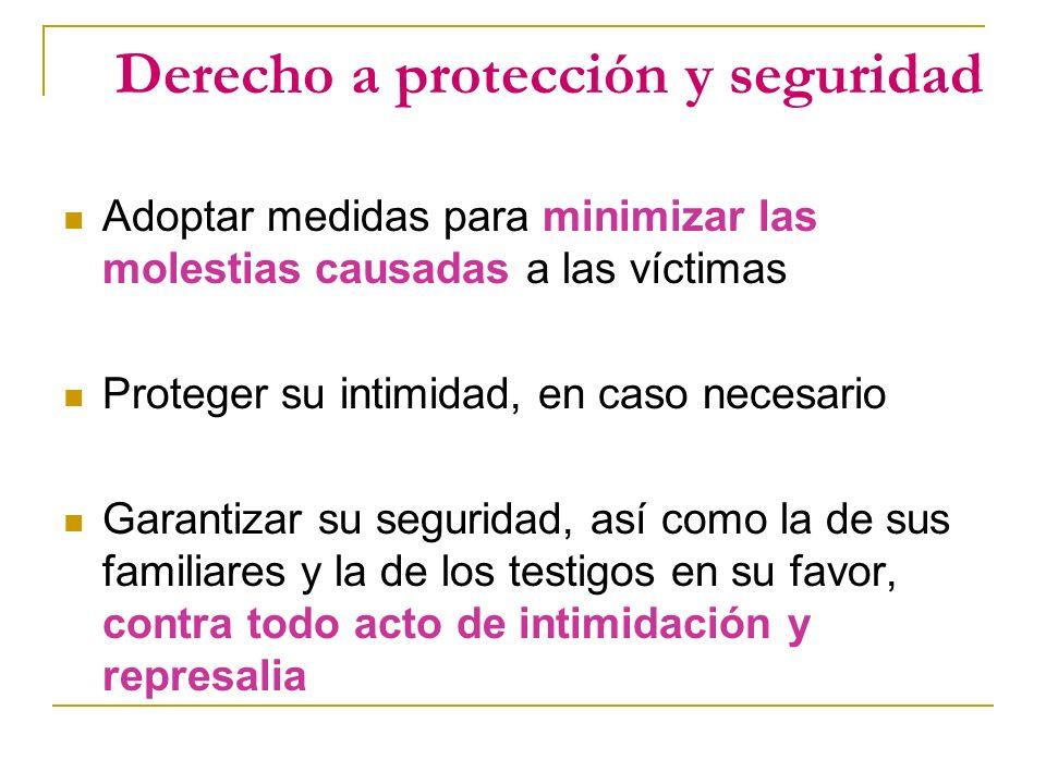 Derecho a protección y seguridad Adoptar medidas para minimizar las molestias causadas a las víctimas Proteger su intimidad, en caso necesario Garantizar su seguridad, así como la de sus familiares y la de los testigos en su favor, contra todo acto de intimidación y represalia
