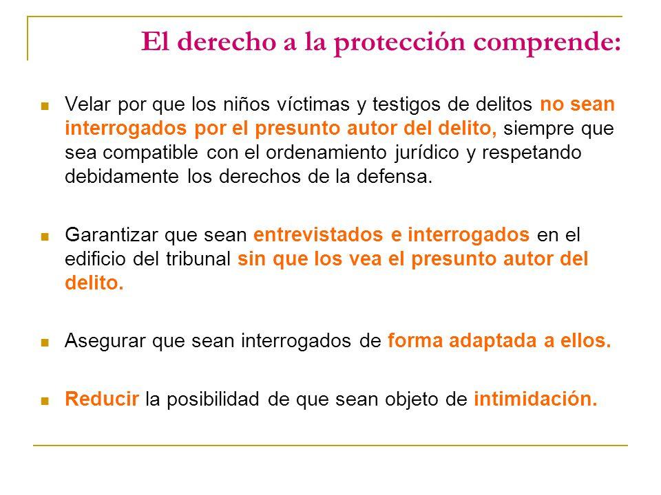 El derecho a la protección comprende: Velar por que los niños víctimas y testigos de delitos no sean interrogados por el presunto autor del delito, siempre que sea compatible con el ordenamiento jurídico y respetando debidamente los derechos de la defensa.