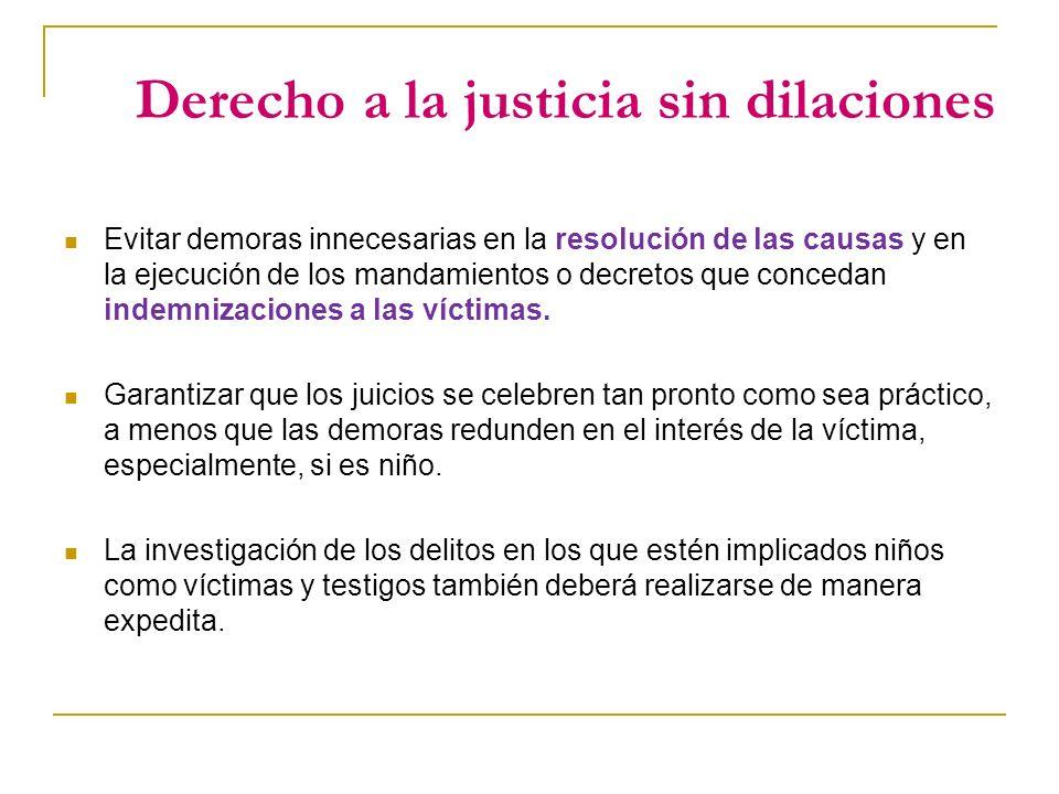 Derecho a la justicia sin dilaciones Evitar demoras innecesarias en la resolución de las causas y en la ejecución de los mandamientos o decretos que concedan indemnizaciones a las víctimas.
