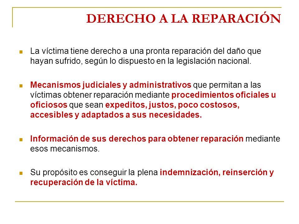 DERECHO A LA REPARACIÓN La víctima tiene derecho a una pronta reparación del daño que hayan sufrido, según lo dispuesto en la legislación nacional.
