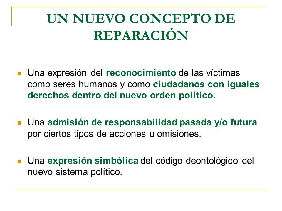 UN NUEVO CONCEPTO DE REPARACIÓN Una expresión del reconocimiento de las víctimas como seres humanos y como ciudadanos con iguales derechos dentro del nuevo orden político.