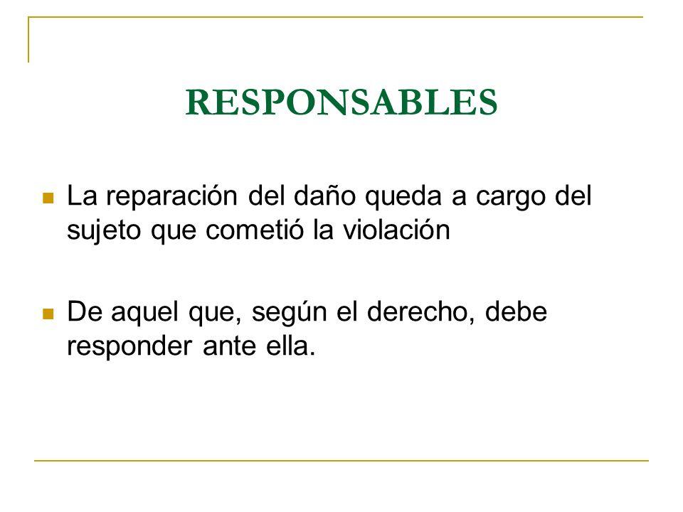 RESPONSABLES La reparación del daño queda a cargo del sujeto que cometió la violación De aquel que, según el derecho, debe responder ante ella.