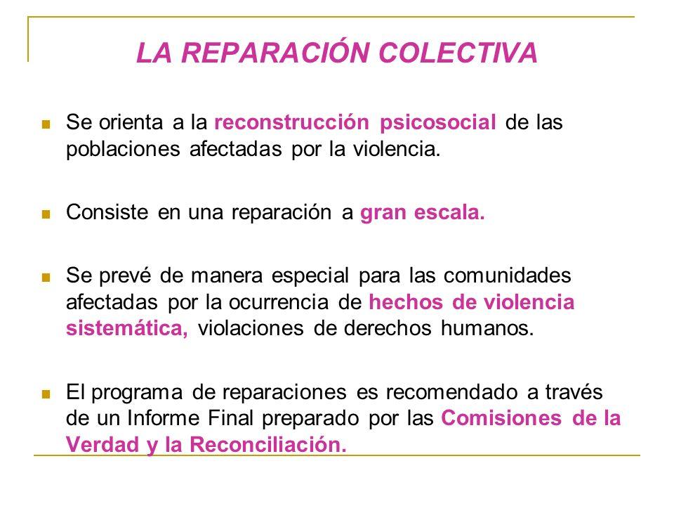 LA REPARACIÓN COLECTIVA Se orienta a la reconstrucción psicosocial de las poblaciones afectadas por la violencia.