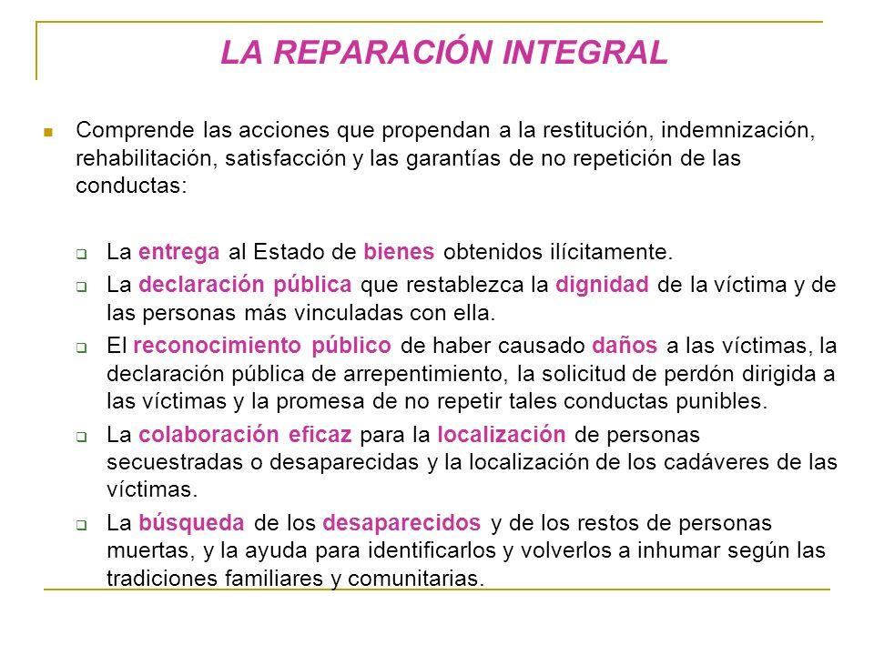 LA REPARACIÓN INTEGRAL Comprende las acciones que propendan a la restitución, indemnización, rehabilitación, satisfacción y las garantías de no repetición de las conductas: La entrega al Estado de bienes obtenidos ilícitamente.