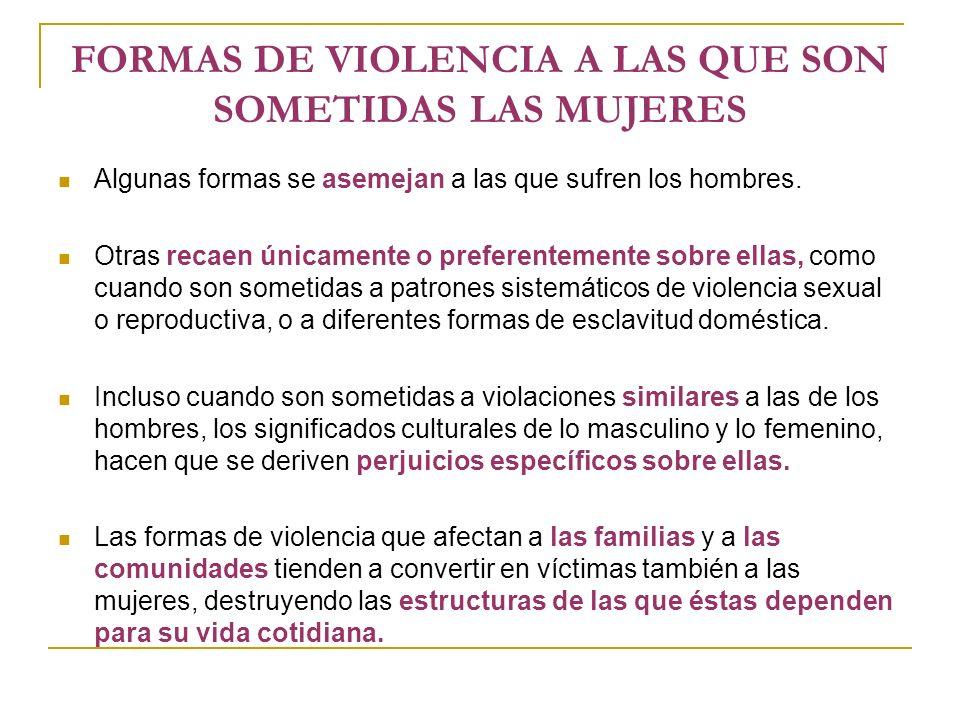 FORMAS DE VIOLENCIA A LAS QUE SON SOMETIDAS LAS MUJERES Algunas formas se asemejan a las que sufren los hombres.