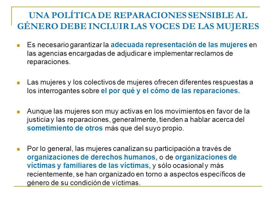 UNA POLÍTICA DE REPARACIONES SENSIBLE AL GÉNERO DEBE INCLUIR LAS VOCES DE LAS MUJERES Es necesario garantizar la adecuada representación de las mujeres en las agencias encargadas de adjudicar e implementar reclamos de reparaciones.