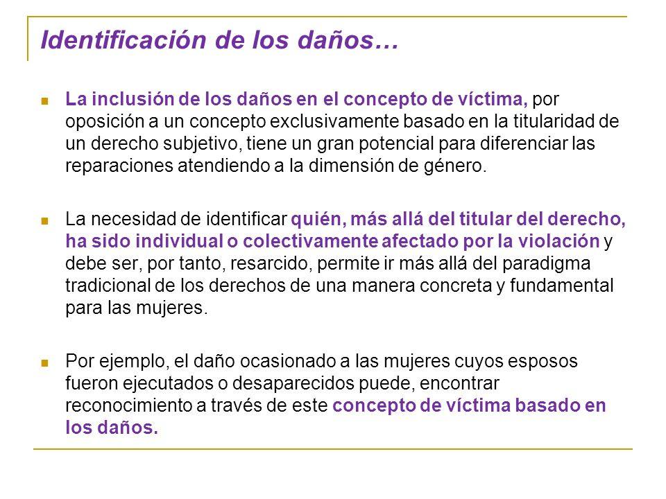 Identificación de los daños… La inclusión de los daños en el concepto de víctima, por oposición a un concepto exclusivamente basado en la titularidad de un derecho subjetivo, tiene un gran potencial para diferenciar las reparaciones atendiendo a la dimensión de género.