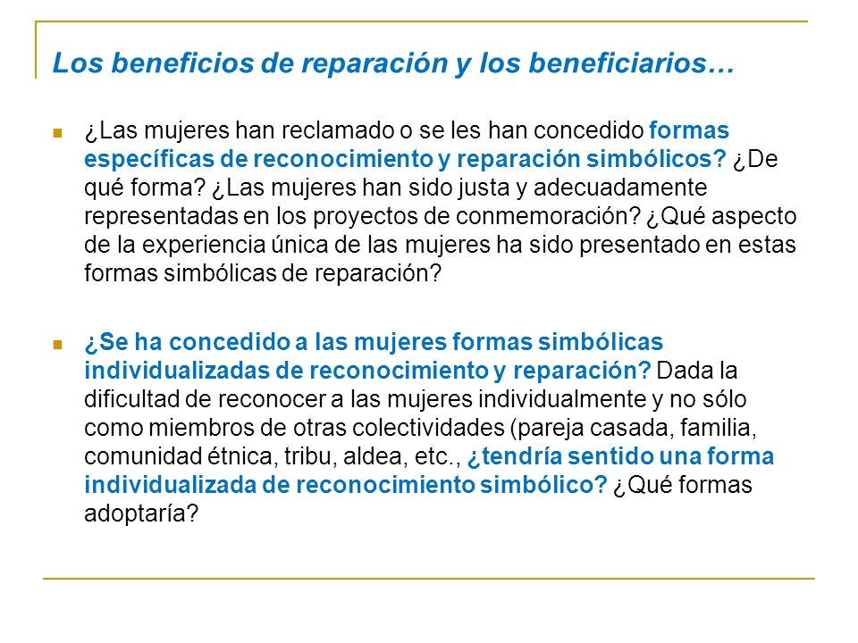 Los beneficios de reparación y los beneficiarios… ¿Las mujeres han reclamado o se les han concedido formas específicas de reconocimiento y reparación simbólicos.