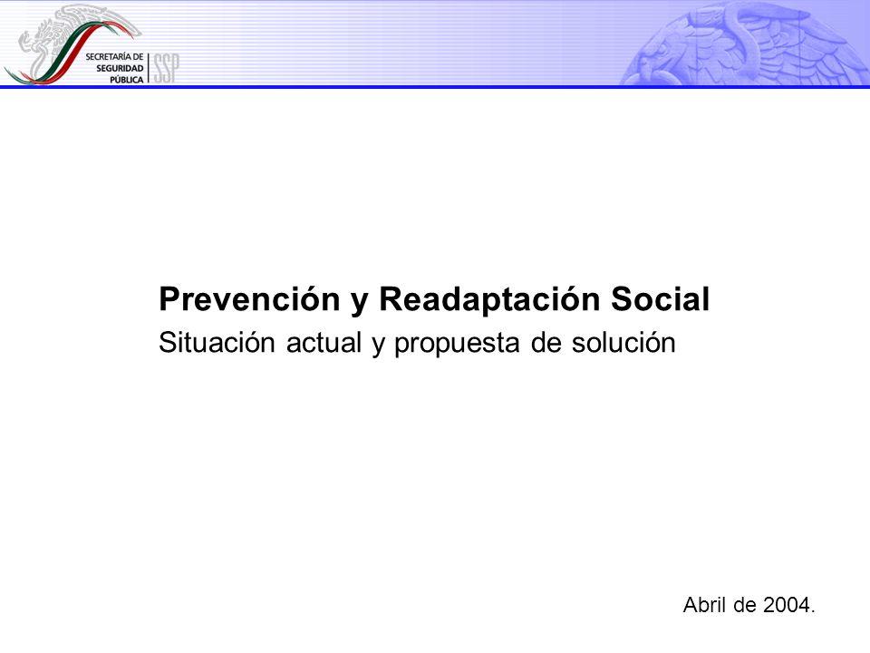 1 Prevención y Readaptación Social Situación actual y propuesta de solución Abril de 2004.