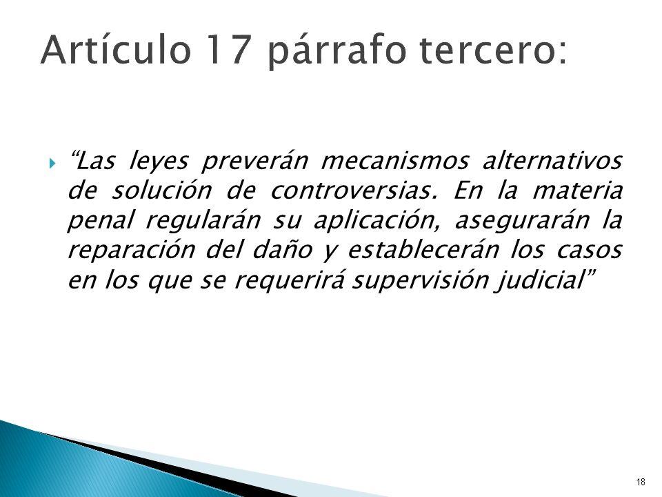 Las leyes preverán mecanismos alternativos de solución de controversias. En la materia penal regularán su aplicación, asegurarán la reparación del dañ