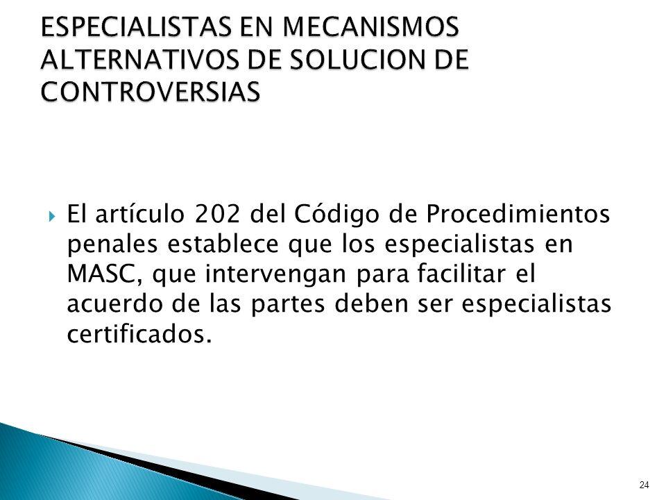 El artículo 202 del Código de Procedimientos penales establece que los especialistas en MASC, que intervengan para facilitar el acuerdo de las partes