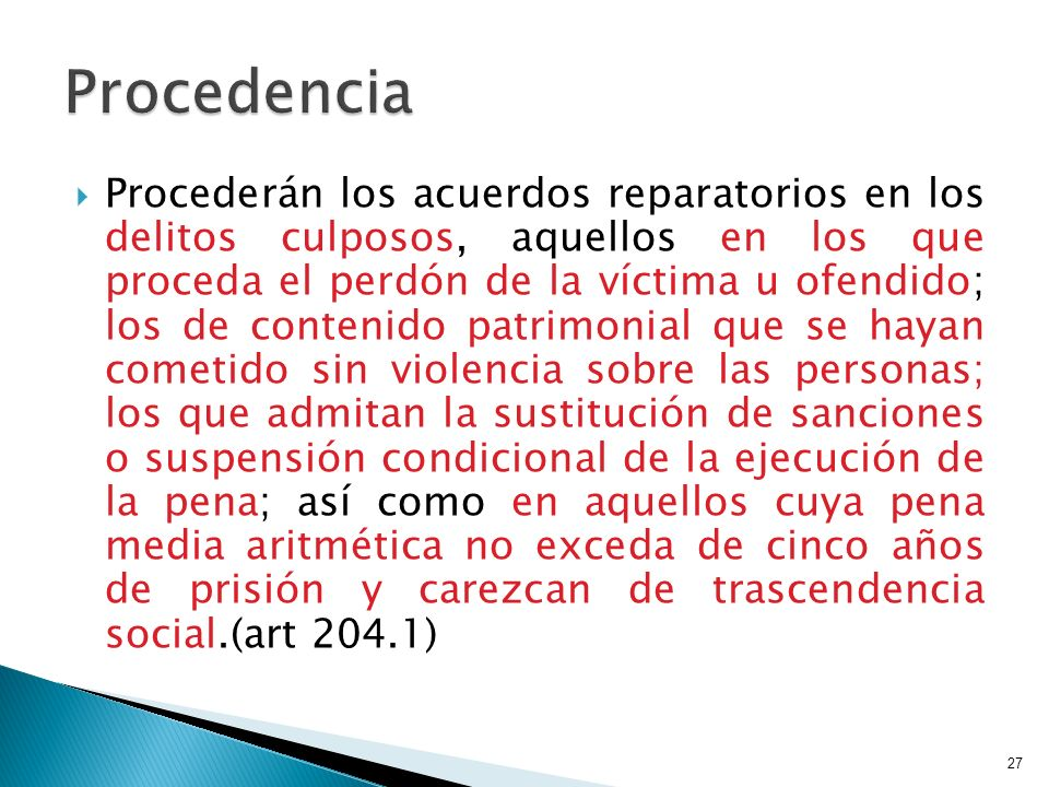 Procederán los acuerdos reparatorios en los delitos culposos, aquellos en los que proceda el perdón de la víctima u ofendido; los de contenido patrimo