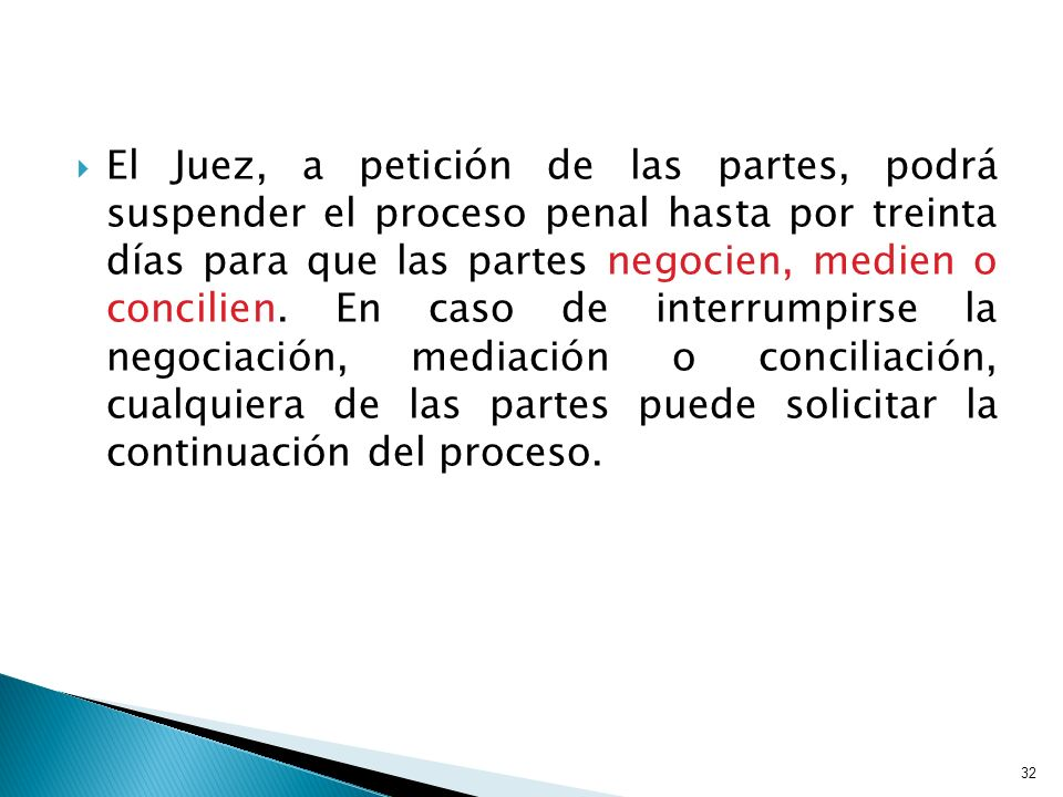 El Juez, a petición de las partes, podrá suspender el proceso penal hasta por treinta días para que las partes negocien, medien o concilien. En caso d