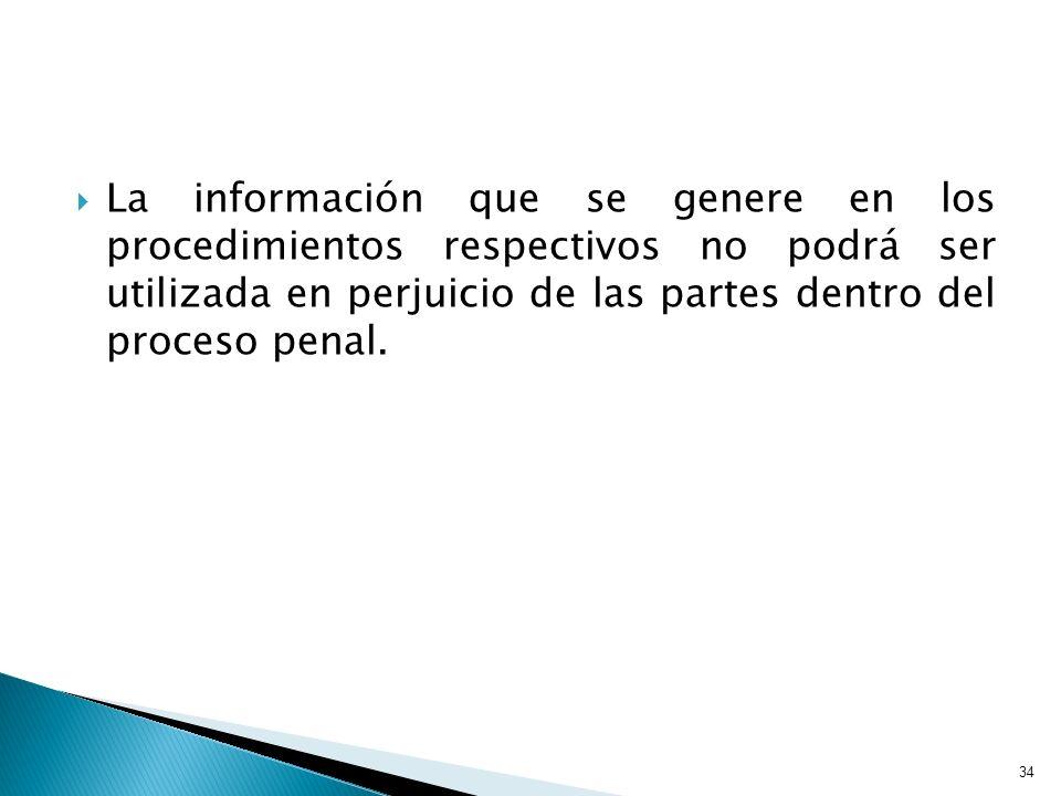La información que se genere en los procedimientos respectivos no podrá ser utilizada en perjuicio de las partes dentro del proceso penal. 34