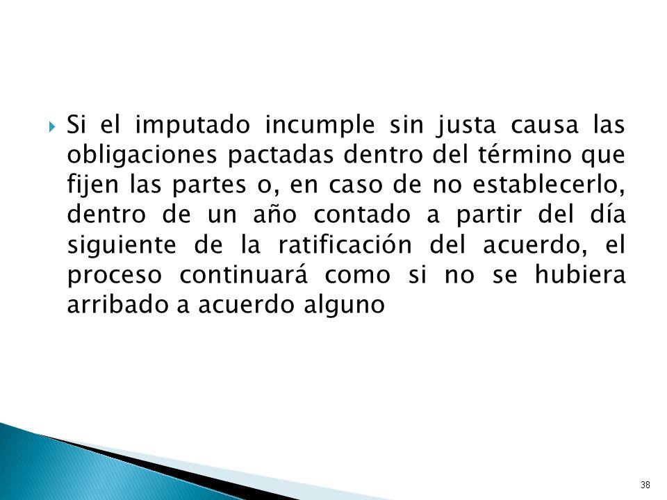 Si el imputado incumple sin justa causa las obligaciones pactadas dentro del término que fijen las partes o, en caso de no establecerlo, dentro de un