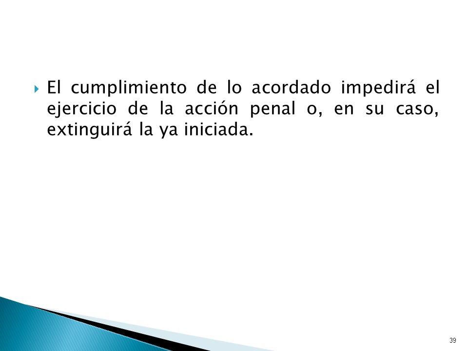 El cumplimiento de lo acordado impedirá el ejercicio de la acción penal o, en su caso, extinguirá la ya iniciada. 39