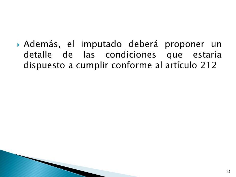 Además, el imputado deberá proponer un detalle de las condiciones que estaría dispuesto a cumplir conforme al artículo 212 45