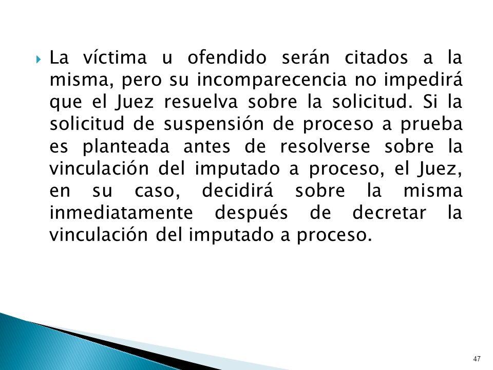 La víctima u ofendido serán citados a la misma, pero su incomparecencia no impedirá que el Juez resuelva sobre la solicitud. Si la solicitud de suspen