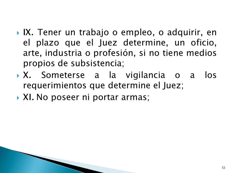 IX. Tener un trabajo o empleo, o adquirir, en el plazo que el Juez determine, un oficio, arte, industria o profesión, si no tiene medios propios de su