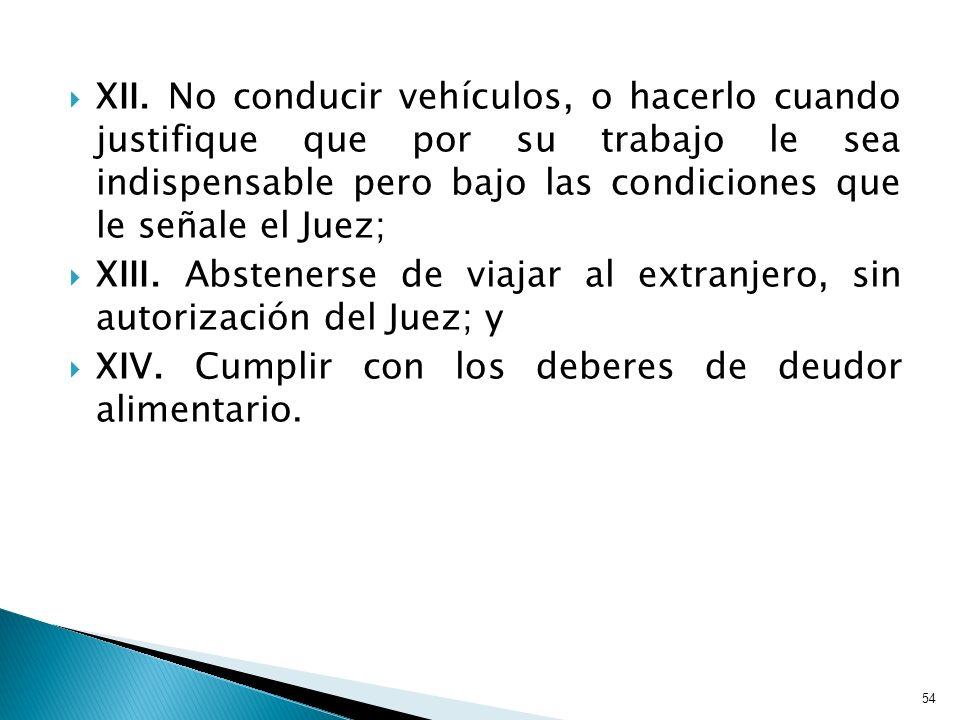 XII. No conducir vehículos, o hacerlo cuando justifique que por su trabajo le sea indispensable pero bajo las condiciones que le señale el Juez; XIII.