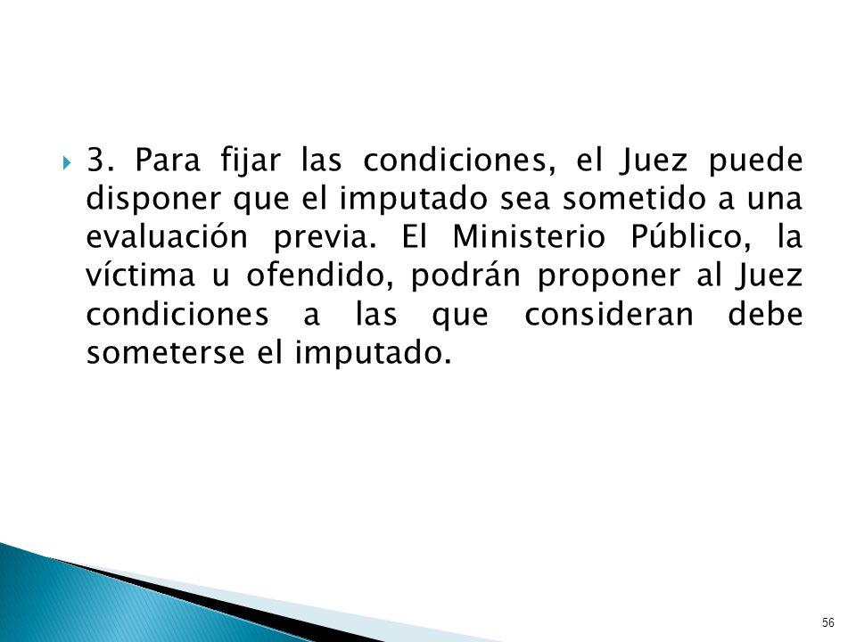 3. Para fijar las condiciones, el Juez puede disponer que el imputado sea sometido a una evaluación previa. El Ministerio Público, la víctima u ofendi