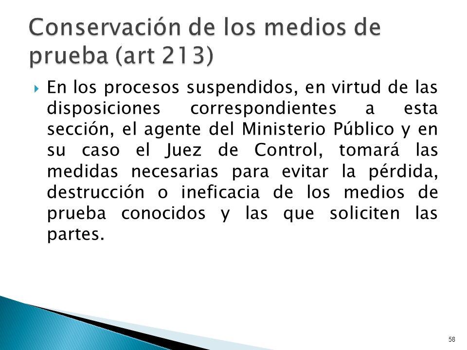 En los procesos suspendidos, en virtud de las disposiciones correspondientes a esta sección, el agente del Ministerio Público y en su caso el Juez de