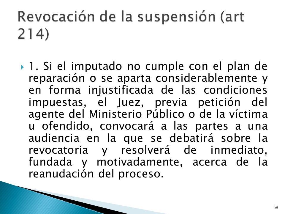 1. Si el imputado no cumple con el plan de reparación o se aparta considerablemente y en forma injustificada de las condiciones impuestas, el Juez, pr