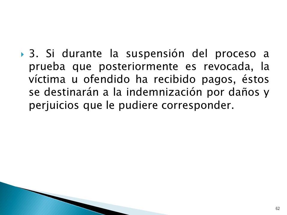 3. Si durante la suspensión del proceso a prueba que posteriormente es revocada, la víctima u ofendido ha recibido pagos, éstos se destinarán a la ind