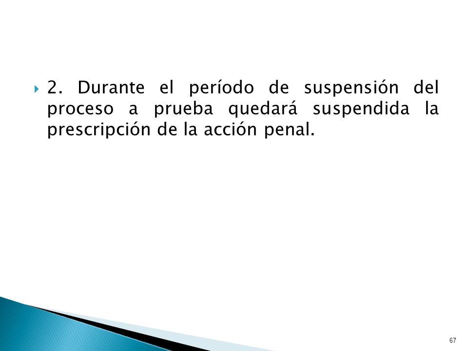 2. Durante el período de suspensión del proceso a prueba quedará suspendida la prescripción de la acción penal. 67