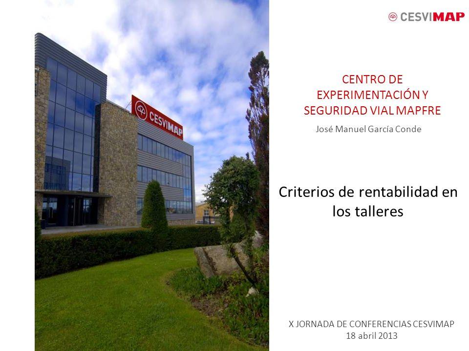 CENTRO DE EXPERIMENTACIÓN Y SEGURIDAD VIAL MAPFRE Criterios de rentabilidad en los talleres X JORNADA DE CONFERENCIAS CESVIMAP 18 abril 2013 José Manu