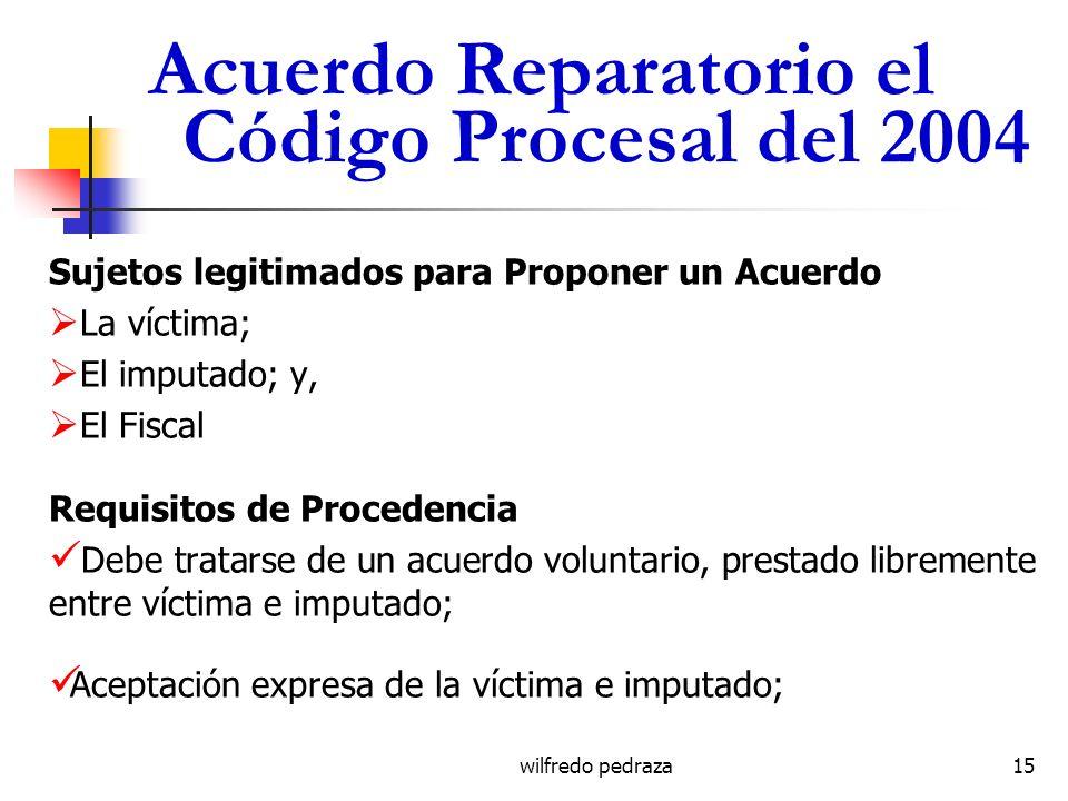 wilfredo pedraza Acuerdo Reparatorio el Código Procesal del 2004 Sujetos legitimados para Proponer un Acuerdo La víctima; El imputado; y, El Fiscal Re