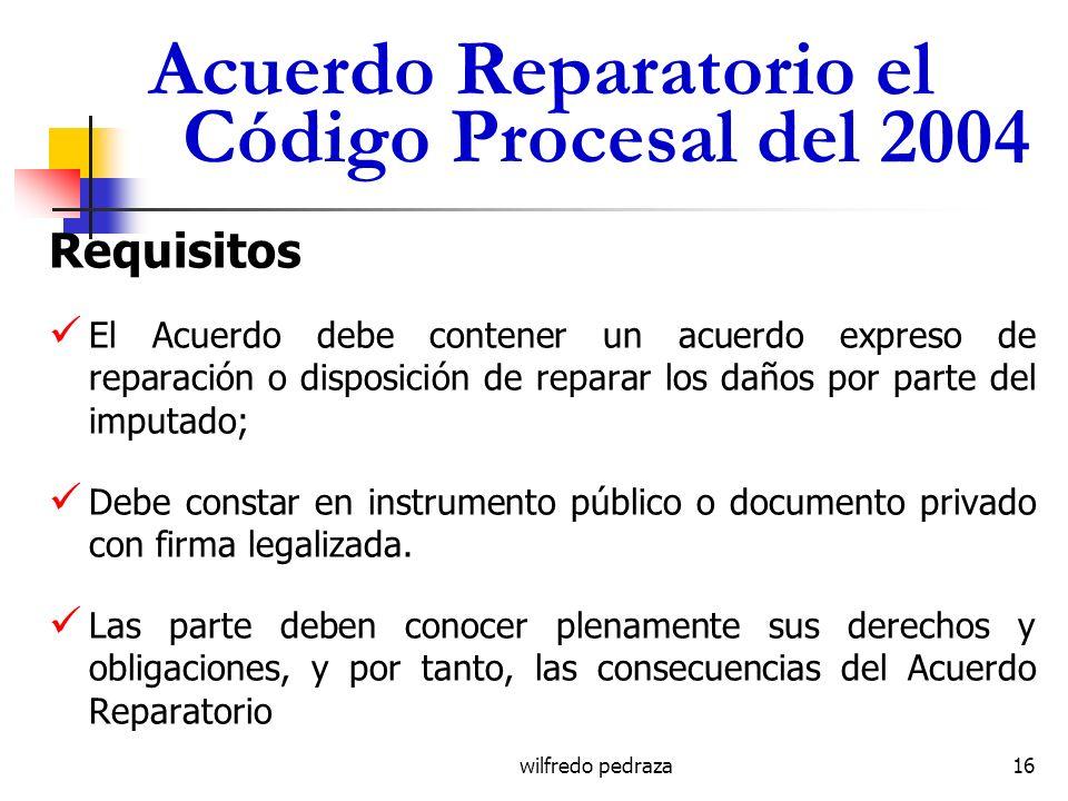 wilfredo pedraza Acuerdo Reparatorio el Código Procesal del 2004 Requisitos El Acuerdo debe contener un acuerdo expreso de reparación o disposición de