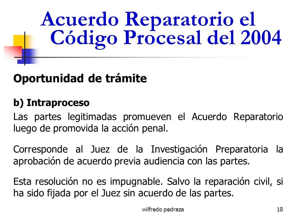 wilfredo pedraza Acuerdo Reparatorio el Código Procesal del 2004 Oportunidad de trámite b) Intraproceso Las partes legitimadas promueven el Acuerdo Re