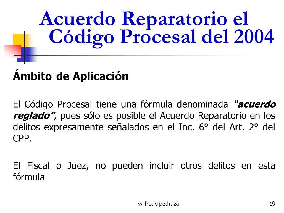 wilfredo pedraza Acuerdo Reparatorio el Código Procesal del 2004 Ámbito de Aplicación El Código Procesal tiene una fórmula denominada acuerdo reglado,