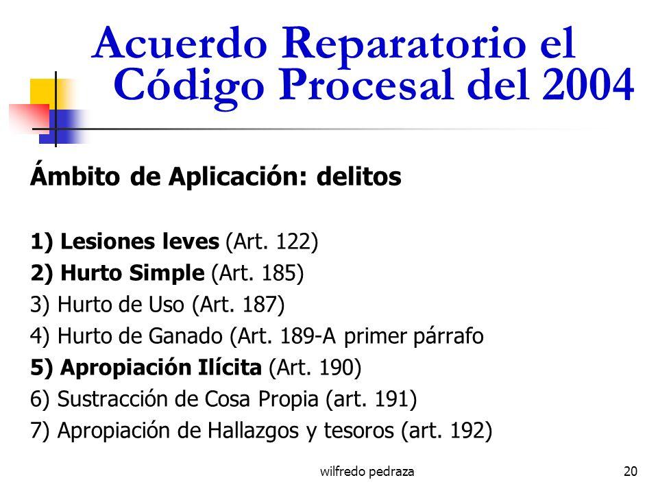 wilfredo pedraza Acuerdo Reparatorio el Código Procesal del 2004 Ámbito de Aplicación: delitos 1) Lesiones leves (Art. 122) 2) Hurto Simple (Art. 185)
