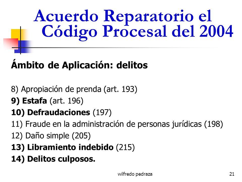 wilfredo pedraza Acuerdo Reparatorio el Código Procesal del 2004 Ámbito de Aplicación: delitos 8) Apropiación de prenda (art. 193) 9) Estafa (art. 196