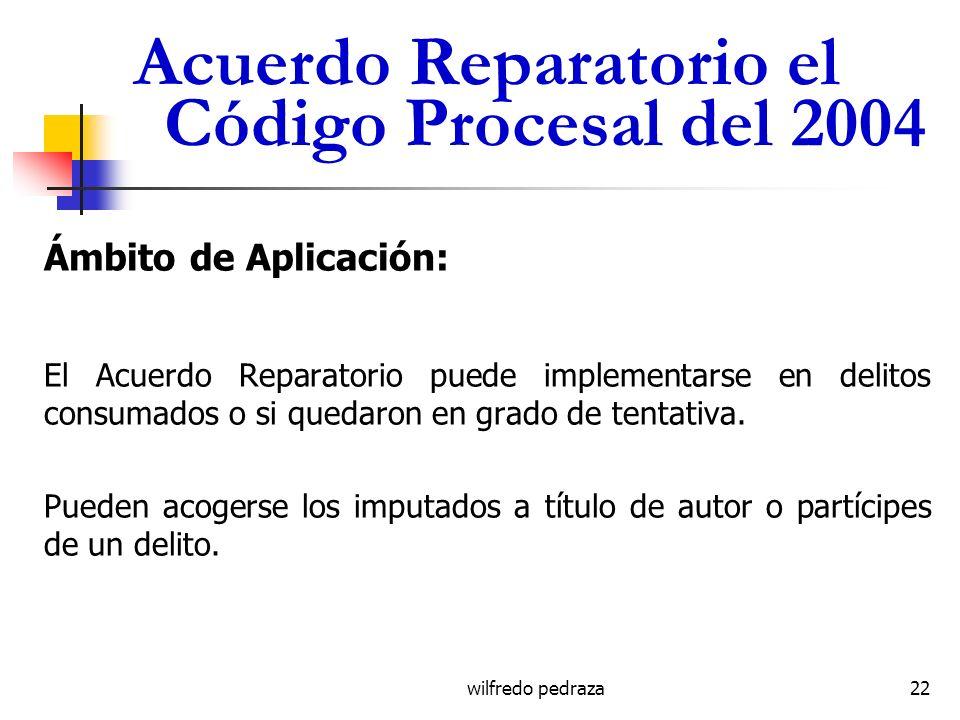 wilfredo pedraza Acuerdo Reparatorio el Código Procesal del 2004 Ámbito de Aplicación: El Acuerdo Reparatorio puede implementarse en delitos consumado