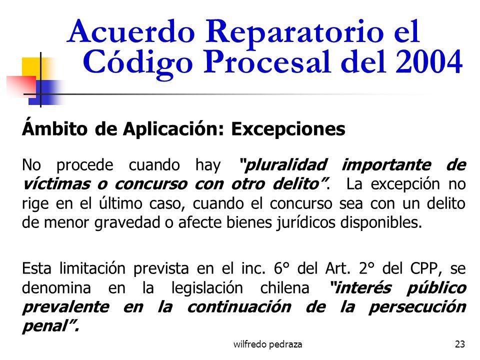 wilfredo pedraza Acuerdo Reparatorio el Código Procesal del 2004 Ámbito de Aplicación: Excepciones No procede cuando hay pluralidad importante de víct