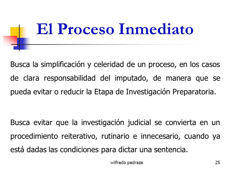 wilfredo pedraza El Proceso Inmediato Busca la simplificación y celeridad de un proceso, en los casos de clara responsabilidad del imputado, de manera