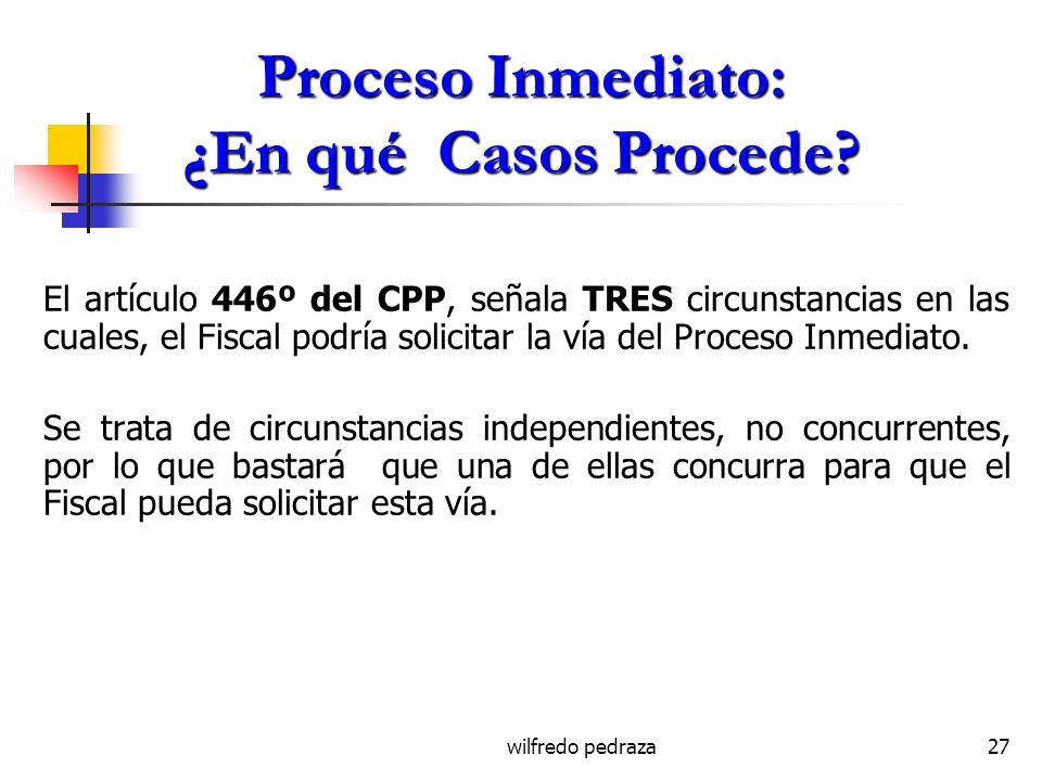 wilfredo pedraza27 Proceso Inmediato: ¿En qué Casos Procede? El artículo 446º del CPP, señala TRES circunstancias en las cuales, el Fiscal podría soli