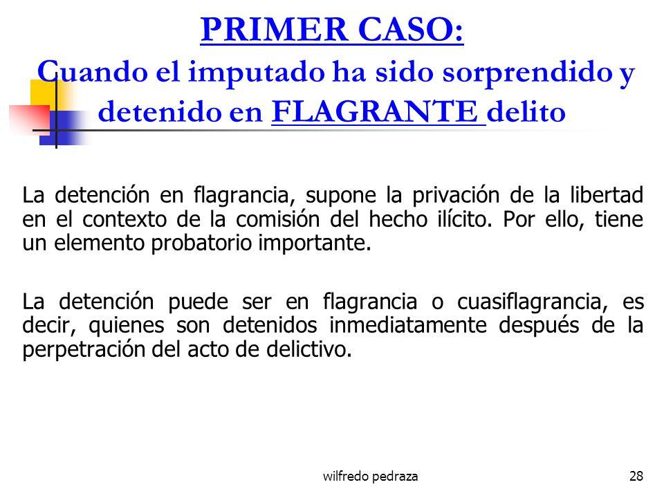 wilfredo pedraza28 PRIMER CASO: Cuando el imputado ha sido sorprendido y detenido en FLAGRANTE delito La detención en flagrancia, supone la privación