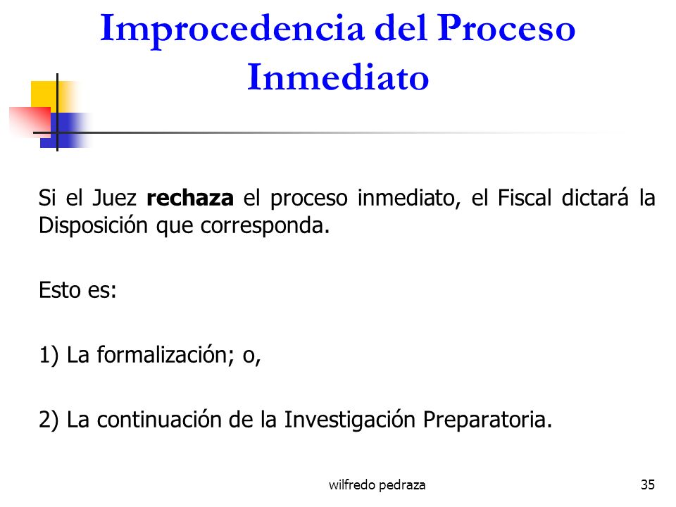 wilfredo pedraza35 Improcedencia del Proceso Inmediato Si el Juez rechaza el proceso inmediato, el Fiscal dictará la Disposición que corresponda. Esto