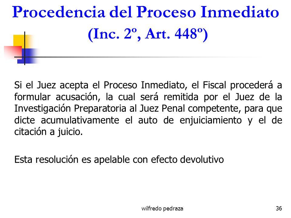 wilfredo pedraza36 Procedencia del Proceso Inmediato (Inc. 2º, Art. 448º) Si el Juez acepta el Proceso Inmediato, el Fiscal procederá a formular acusa