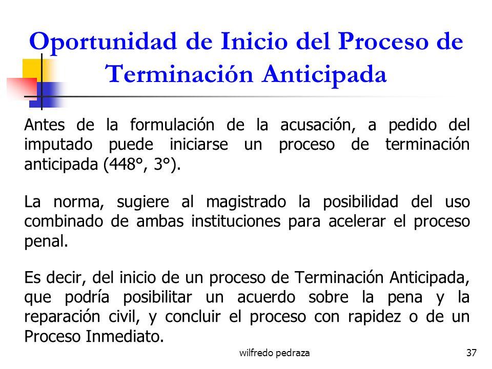 wilfredo pedraza37 Oportunidad de Inicio del Proceso de Terminación Anticipada Antes de la formulación de la acusación, a pedido del imputado puede in
