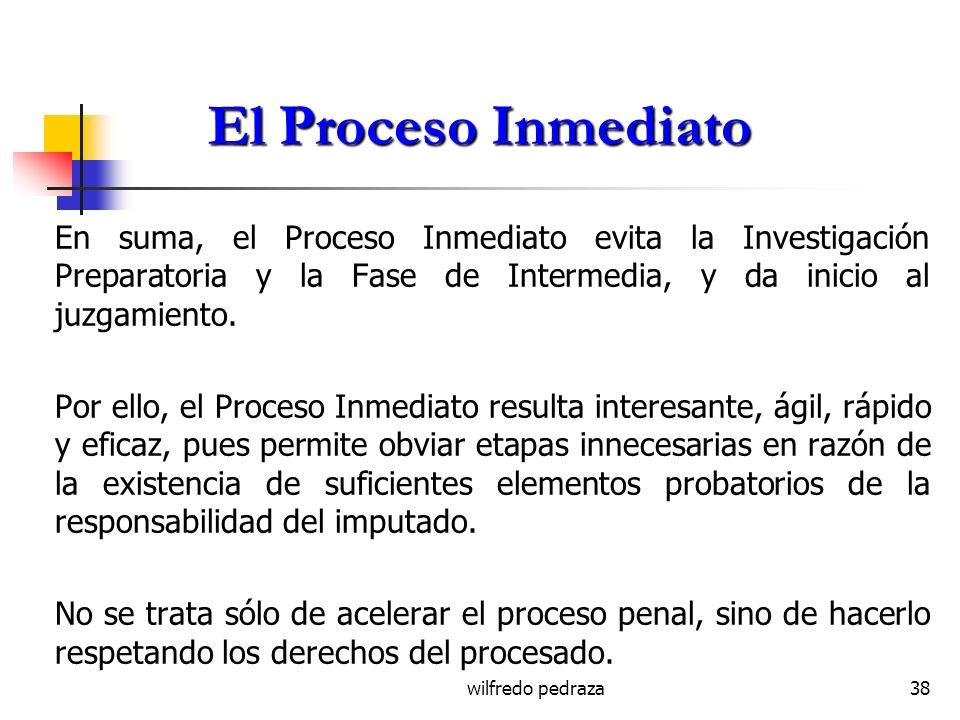 wilfredo pedraza38 El Proceso Inmediato En suma, el Proceso Inmediato evita la Investigación Preparatoria y la Fase de Intermedia, y da inicio al juzg