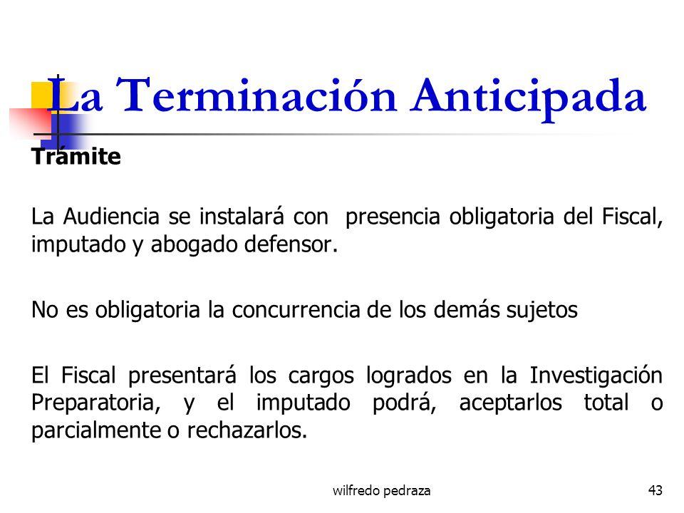 wilfredo pedraza La Terminación Anticipada Trámite La Audiencia se instalará con presencia obligatoria del Fiscal, imputado y abogado defensor. No es